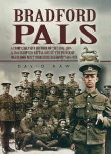 Bradford Pals : The Comprehensive History of the 16th, 18th and 20th (Service) Battalions of the Prince of Wales Own West Yorlshire Regiment 1914-1918, Paperback Book