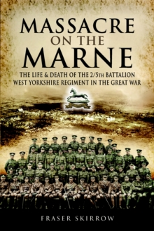 Massacre on the Marne : The Life and Death of the 2/5th Battalion West Yorkshire Regiment in the Great War, Hardback Book
