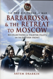 The Red Air Force at War Barbarossa and the Retreat to Moscow : Recollections of Soviet Fighter Pilots on the Eastern Front, Hardback Book