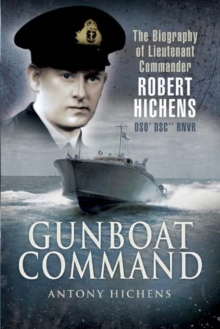 Gunboat Command : The Biography of Lieutenant Commander Robert Hichens DSO DSC RNVR, Hardback Book