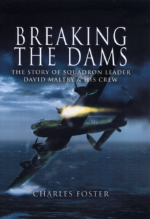 Breaking the Dams : The Story of Dambuster David Maltby and His Crew, Hardback Book