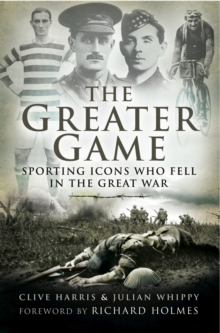 The Greater Game : Sporting Icons Who Fell in the Great War, Hardback Book