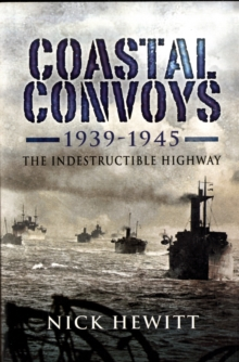 Coastal Convoys 1939-1945 : The Indestructible Highway, Hardback Book