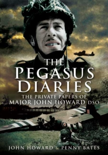 The Pegasus Diaries : The Private Papers of Major John Howard DSO, Paperback Book