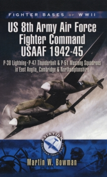 Fighter Bases of WW2 US 8th Army Air Force Fighter Command USAAF 1942-45 : P-38 Lightning, P-47 Thunderbolt and P-51 Mustang Squadrons in East Anglia, Cambridgeshire and Northamptonshire, Paperback / softback Book