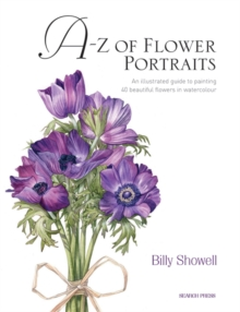 A-Z of Flower Portraits : An Illustrated Guide to Painting 40 Beautiful Flowers in Watercolour, Hardback Book