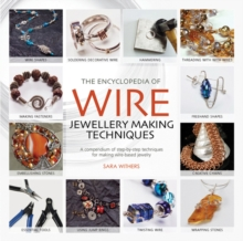 The Encyclopedia of Wire Jewellery Techniques : A Compendium of Step-by-Step Techniques for Making Beautiful Jewellery, Paperback Book