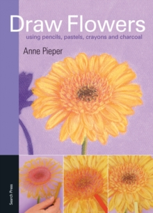 Draw Flowers : Using Pencils, Pastels, Crayons & Charcoal, Paperback Book