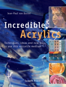Incredible Acrylics : Techniques, Ideas and New Ways to Use This Versatile Medium, Paperback Book