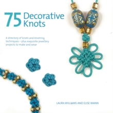 75 Decorative Knots : A Directory of Knots and Knotting Techniques Plus Exquisite Jewellery Projects to Make and Wear, Paperback Book
