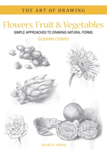 Art of Drawing: Flowers, Fruit & Vegetables : Simple Approaches to Drawing Natural Forms, Paperback Book