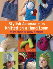 Stylish Accessories Knitted on a Hand Loom : More Than 30 Easy Designs, Paperback Book