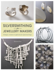Silversmithing for Jewellery Makers : Techniques, Treatments & Applications for Inspirational Design, Paperback Book