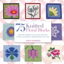 75 Knitted Floral Blocks : Beautiful Patterns to Mix and Match for Throws, Accessories, Baby Blankets and More, Paperback Book