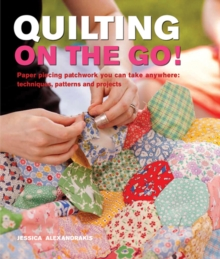 Quilting On The Go! : Paper Piecing Patchwork You Can Take Anywhere: Techniques, Patterns and Projects, Paperback Book