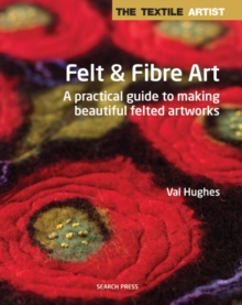The Textile Artist: Felt & Fibre Art : A Practical Guide to Making Beautiful Felted Artworks, Paperback Book