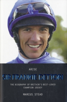 Arise, Sir Frankie Dettori : The Biography of Britain's Best-loved Champion Jockey, Hardback Book