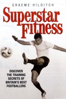 Superstar Fitness : Discover the Training Secrets of Britain's Best Footballers, Paperback Book