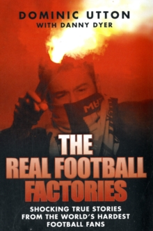 The Real Football Factories : Shocking True Stories from the World's Hardest Football Fans, Paperback / softback Book