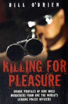 Killing for Pleasure : Unique Profiles of Nine Mass Murderers from One of the World's Leading Police Officers, Paperback / softback Book