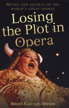Losing the Plot in Opera : Myths and Secrets of the World's Great Operas, Hardback Book