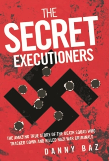 Secret Executioners : The Amazing True Story of the Death Squad Who Tracked Down and Killed Nazi War Criminals, Paperback Book