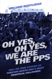 Oh Yes, Oh Yes, We are the PPS : Full-on True Stories of Preston North End's Most Notorious Fanatical Followers, Paperback / softback Book