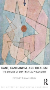 Kant, Kantianism, and Idealism : The Origins of Continental Philosophy, Paperback / softback Book