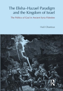 The Elisha-Hazael Paradigm and the Kingdom of Israel : The Politics of God in Ancient Syria-Palestine, Hardback Book