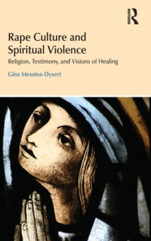 Rape Culture and Spiritual Violence : Religion, Testimony, and Visions of Healing, Hardback Book