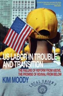 U.S. Labor in Trouble and Transition : The Failure of Reform from Above, the Promise of Revival from Below, Paperback / softback Book