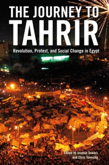 The Journey to Tahrir : Revolution, Protest and Social Change in Egypt, 1999 - 2011, Paperback Book