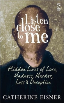 Listen Close to Me : Hidden Lives of Love, Madness, Murder, Loss and Deception, Paperback / softback Book