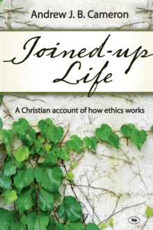 Joined-up Life : A Christian Account of How Ethics Works, Paperback / softback Book