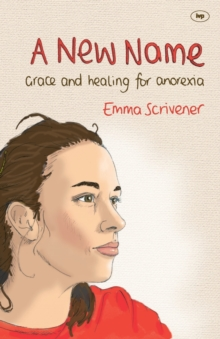 A New Name : Grace and Healing for Anorexia, Paperback Book