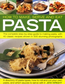 How to Make, Serve and Eat Pasta : The Complete Step-by-step Guide to Making Pasta, with 30 Classic Recipes, Paperback Book