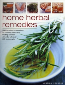 Home Herbal Remedies : Making Natural Preparations for Boosting  Health and Treating Common Ailments with  Over 300 Photographs, Paperback Book