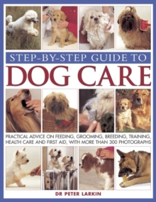 Step-by-step Guide to Dog Care : Practical Advice on Feeding, Grooming, Breeding, Training, Health Care and First Aid, with More Than 300 Photographs, Paperback / softback Book