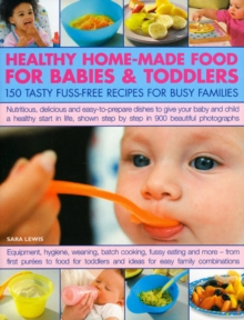 Healthy Home-made Food for Babies and Toddlers : 150 Tasty Fuss-free Recipes for Busy Families, Paperback Book