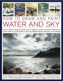 How to Draw and Paint Water and Sky : Learn to Draw a Variety of Scenes, from a Rainbow in Acrylics and Pond Reflections in Mixed Media to a Sunlit Beach in Oils and a Mediterranean Seascape in Soft P, Paperback Book
