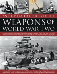 An Illustrated History of the Weapons of World War Two : A Comprehensive Directory of the Military Weapons Used in World War Two, from Field Artillery and Tanks to Torpedo Boats and Night Fighters, wi, Paperback Book