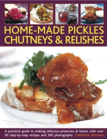 Home-made Pickles, Chutneys & Relishes : A Practical Guide to Making Delicious Preserves at Home, with More Than 85 Step by Step Recipes and 300 Photographs, Paperback Book
