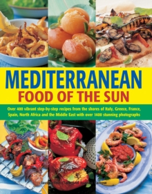 Mediterranean Food of the Sun : Over 400 Vibrant Step-by-Step Recipes from the Shores of Italy, Greece, France, Spain, North Africa and the Middle East with Over 1400 Stunning Photographs, Hardback Book