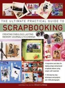 The Ultimate Practical Guide to Scrapbooking : Creating Fabulous Lasting Memory Journals to Cherish, Paperback / softback Book