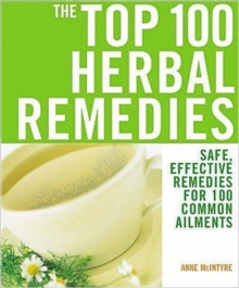 The Top 100 Herbal Remedies : Safe, Effective Remedies for 100 Common Ailments, Paperback Book