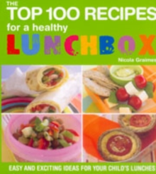The Top 100 Recipes for a Healthy Lunchbox : Easy and Exciting Ideas for Your Child's Lunches, Paperback Book