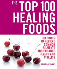 The Top 100 Healing Foods: 100 Recipes to Treat Common Ailments Easily and Effictively, Paperback Book