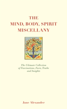 The Mind, Body Spirit Miscellany : The Ultimate Collection of Facts, Fascinations, Truths and Insights., Other book format Book