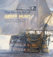 The Marine Art of Geoff Hunt : Master Painter of the Naval World of Nelson and Patrick O'Brian, Paperback Book