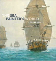 The Sea Painter's World : The New Marine Art of Geoff Hunt, 2003-2010, Hardback Book